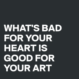 WHAT-S-BAD-FOR-YOUR-HEART-IS-GOOD-FOR-YOUR-ART.jpeg